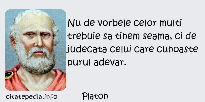 Platon - Nu de vorbele celor multi trebuie sa tinem seama, ci de judecata celui care cunoaste purul adevar.