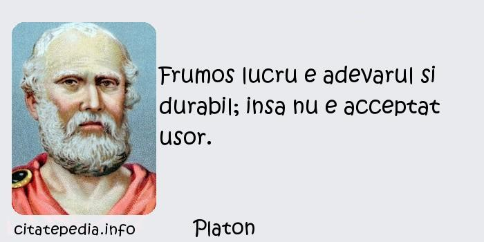 Platon - Frumos lucru e adevarul si durabil; insa nu e acceptat usor.
