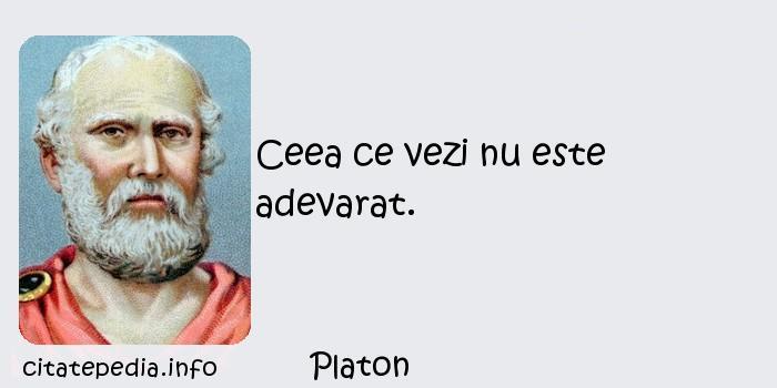 Platon - Ceea ce vezi nu este adevarat.