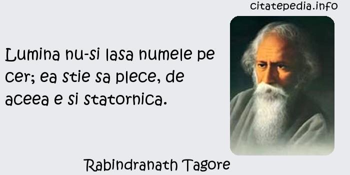 Rabindranath Tagore - Lumina nu-si lasa numele pe cer; ea stie sa plece, de aceea e si statornica.