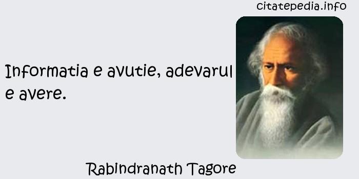 Rabindranath Tagore - Informatia e avutie, adevarul e avere.