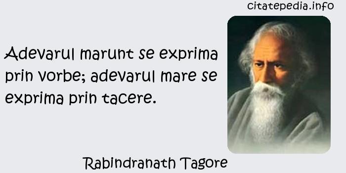 Rabindranath Tagore - Adevarul marunt se exprima prin vorbe; adevarul mare se exprima prin tacere.