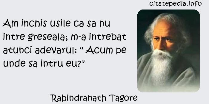 Rabindranath Tagore - Am inchis usile ca sa nu intre greseala; m-a intrebat atunci adevarul:
