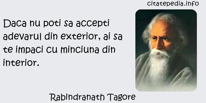 Rabindranath Tagore - Daca nu poti sa accepti adevarul din exterior, ai sa te impaci cu minciuna din interior.