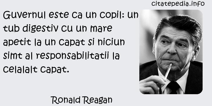 Ronald Reagan - Guvernul este ca un copil: un tub digestiv cu un mare apetit la un capat si niciun simt al responsabilitatii la celalalt capat.