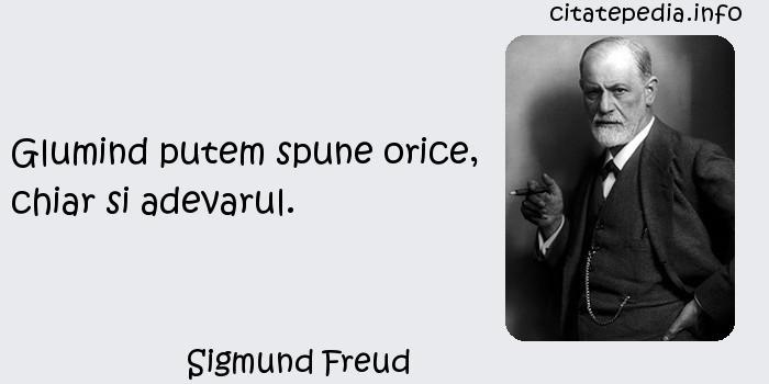 Sigmund Freud - Glumind putem spune orice, chiar si adevarul.