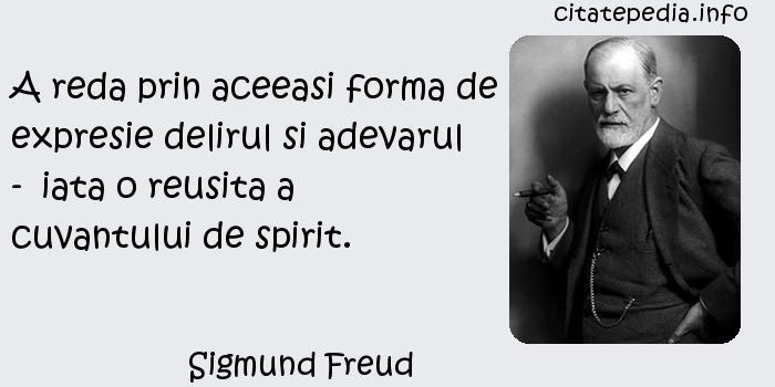 Sigmund Freud - A reda prin aceeasi forma de expresie delirul si adevarul -  iata o reusita a cuvantului de spirit.