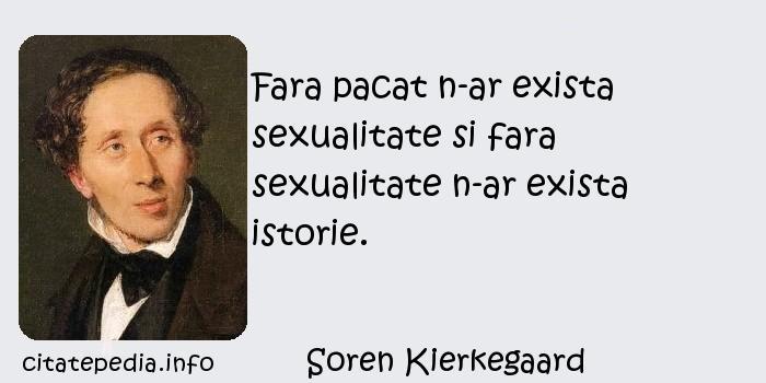 Soren Kierkegaard - Fara pacat n-ar exista sexualitate si fara sexualitate n-ar exista istorie.