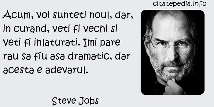 Steve Jobs - Acum, voi sunteti noul, dar, in curand, veti fi vechi si veti fi inlaturati. Imi pare rau sa fiu asa dramatic, dar acesta e adevarul.