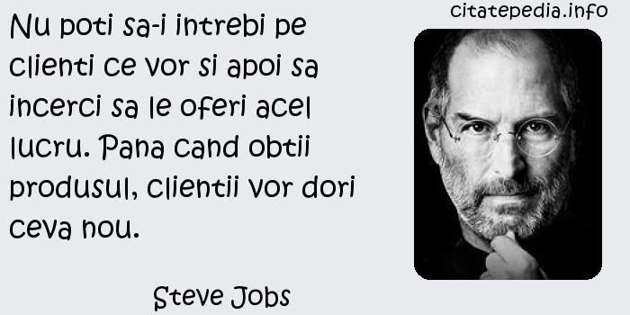 Steve Jobs - Nu poti sa-i intrebi pe clienti ce vor si apoi sa incerci sa le oferi acel lucru. Pana cand obtii produsul, clientii vor dori ceva nou.