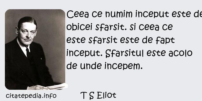 T S Eliot - Ceea ce numim inceput este de obicei sfarsit. si ceea ce este sfarsit este de fapt inceput. Sfarsitul este acolo de unde incepem.