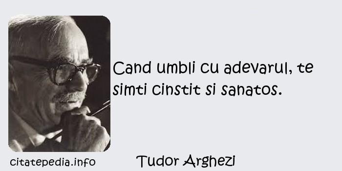 Tudor Arghezi - Cand umbli cu adevarul, te simti cinstit si sanatos.