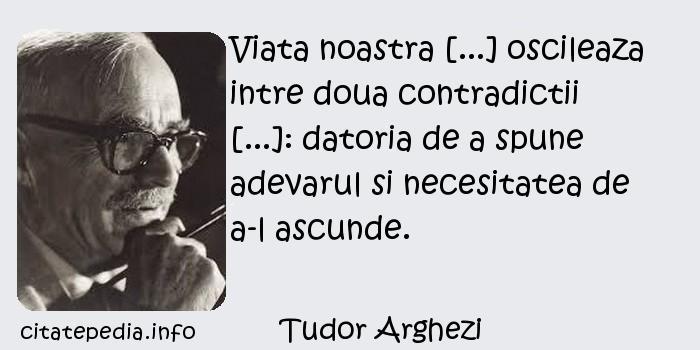 Tudor Arghezi - Viata noastra [...] oscileaza intre doua contradictii [...]: datoria de a spune adevarul si necesitatea de a-l ascunde.