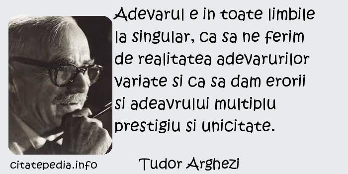 Tudor Arghezi - Adevarul e in toate limbile la singular, ca sa ne ferim de realitatea adevarurilor variate si ca sa dam erorii si adeavrului multiplu prestigiu si unicitate.