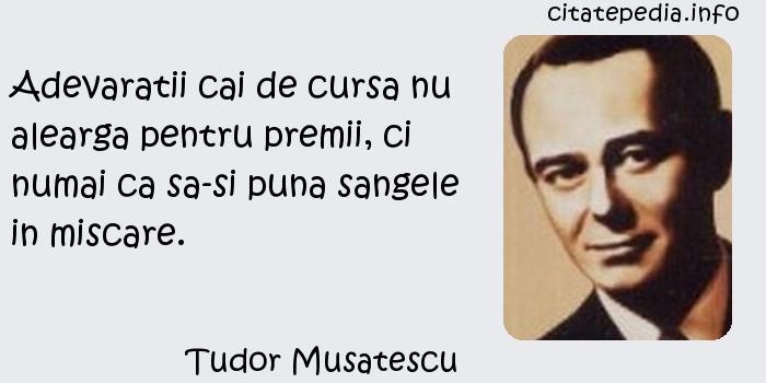 Tudor Musatescu - Adevaratii cai de cursa nu alearga pentru premii, ci numai ca sa-si puna sangele in miscare.