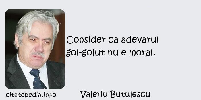 Valeriu Butulescu - Consider ca adevarul gol-golut nu e moral.