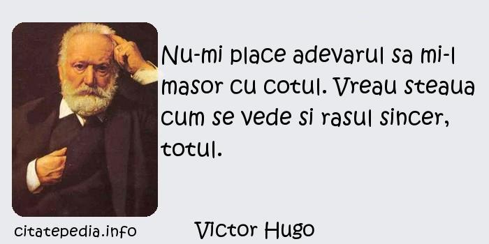 Victor Hugo - Nu-mi place adevarul sa mi-l masor cu cotul. Vreau steaua cum se vede si rasul sincer, totul.