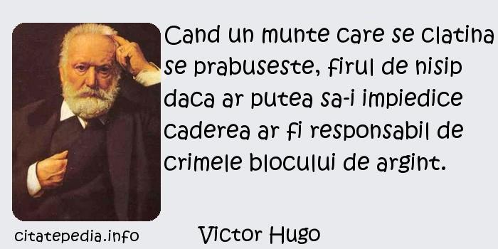 Victor Hugo - Cand un munte care se clatina se prabuseste, firul de nisip daca ar putea sa-i impiedice caderea ar fi responsabil de crimele blocului de argint.