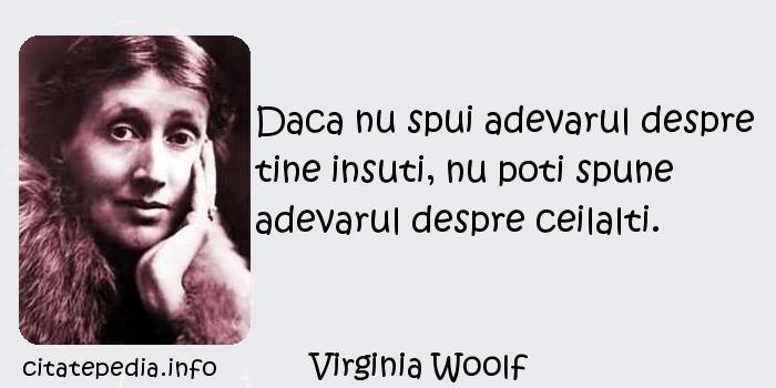 Virginia Woolf - Daca nu spui adevarul despre tine insuti, nu poti spune adevarul despre ceilalti.