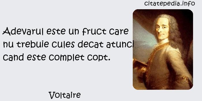 Voltaire - Adevarul este un fruct care nu trebuie cules decat atunci cand este complet copt.