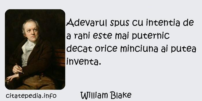 William Blake - Adevarul spus cu intentia de a rani este mai puternic decat orice minciuna ai putea inventa.