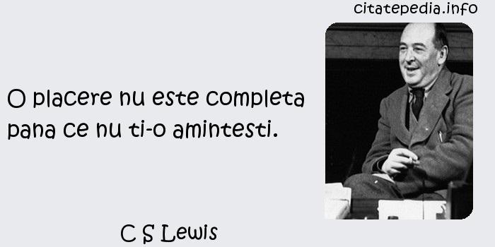 C S Lewis - O placere nu este completa pana ce nu ti-o amintesti.