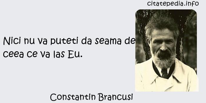 Constantin Brancusi - Nici nu va puteti da seama de ceea ce va las Eu.