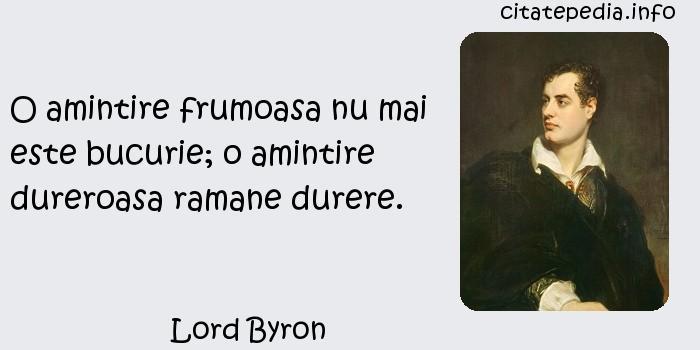 Lord Byron - O amintire frumoasa nu mai este bucurie; o amintire dureroasa ramane durere.
