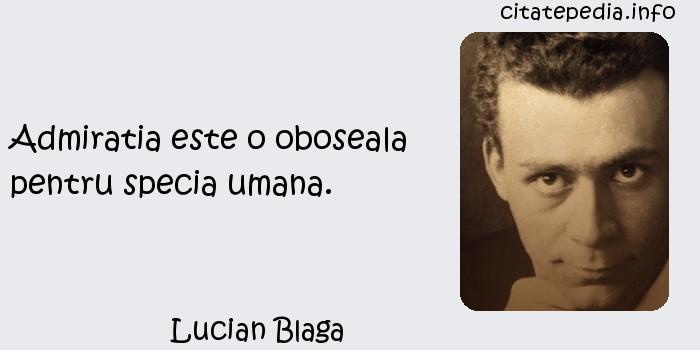 Lucian Blaga - Admiratia este o oboseala pentru specia umana.