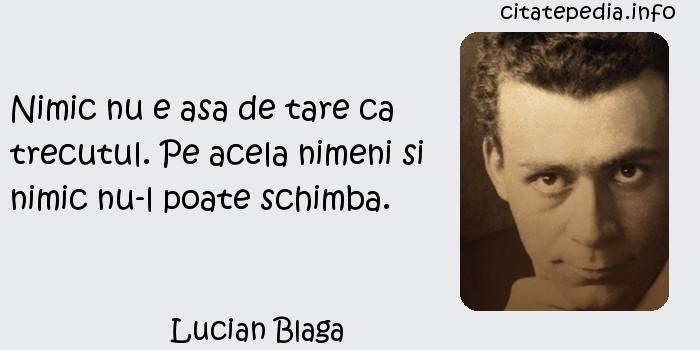 Lucian Blaga - Nimic nu e asa de tare ca trecutul. Pe acela nimeni si nimic nu-l poate schimba.