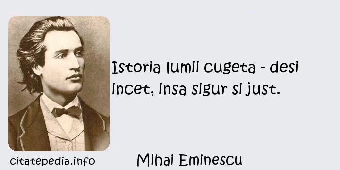 Mihai Eminescu - Istoria lumii cugeta - desi incet, insa sigur si just.