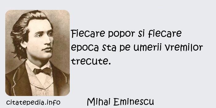 Mihai Eminescu - Fiecare popor si fiecare epoca sta pe umerii vremilor trecute.
