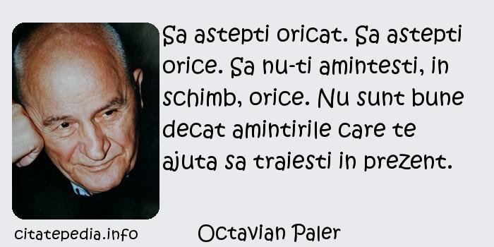 Octavian Paler - Sa astepti oricat. Sa astepti orice. Sa nu-ti amintesti, in schimb, orice. Nu sunt bune decat amintirile care te ajuta sa traiesti in prezent.