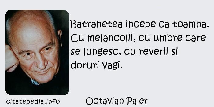 Octavian Paler - Batranetea incepe ca toamna. Cu melancolii, cu umbre care se lungesc, cu reverii si doruri vagi.