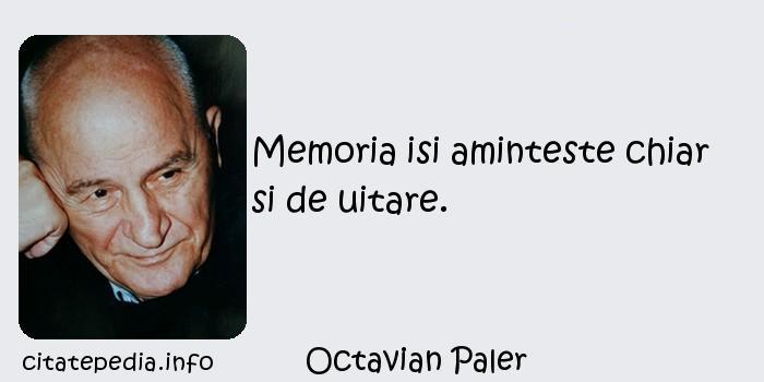 Octavian Paler - Memoria isi aminteste chiar si de uitare.