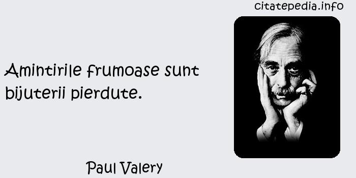 Paul Valery - Amintirile frumoase sunt bijuterii pierdute.