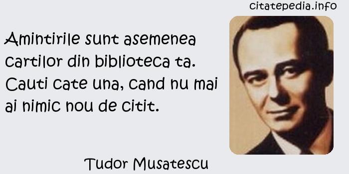Tudor Musatescu - Amintirile sunt asemenea cartilor din biblioteca ta. Cauti cate una, cand nu mai ai nimic nou de citit.
