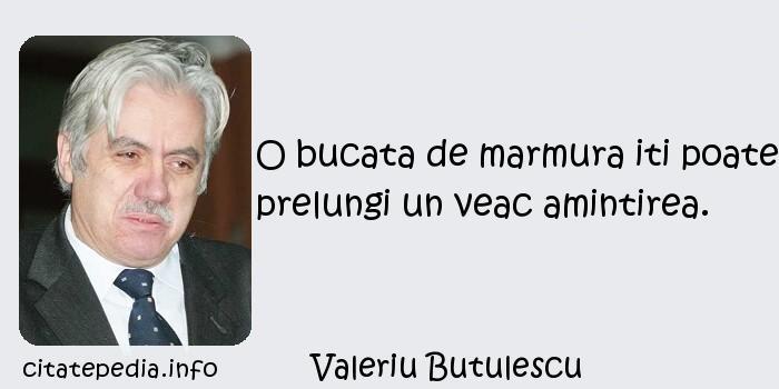 Valeriu Butulescu - O bucata de marmura iti poate prelungi un veac amintirea.