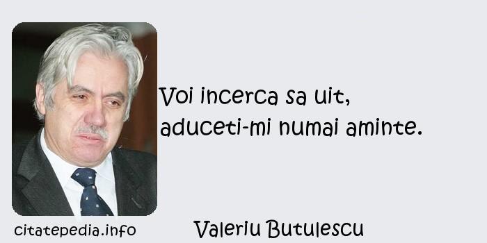Valeriu Butulescu - Voi incerca sa uit, aduceti-mi numai aminte.