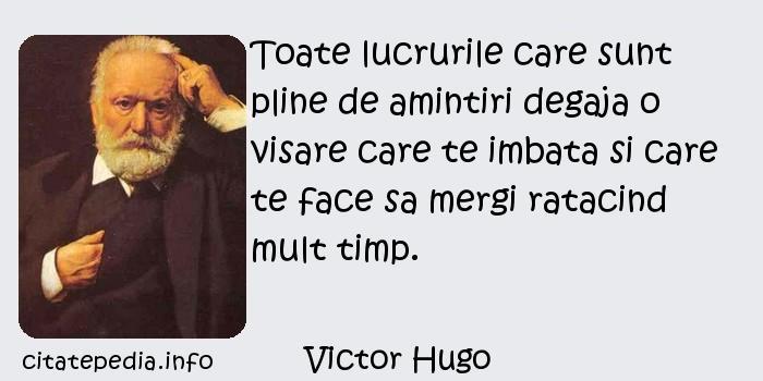 Victor Hugo - Toate lucrurile care sunt pline de amintiri degaja o visare care te imbata si care te face sa mergi ratacind mult timp.