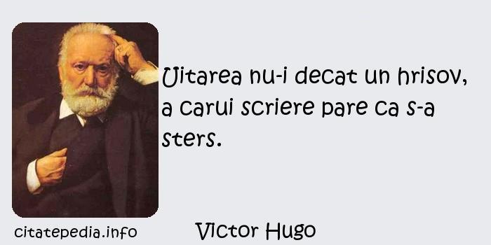 Victor Hugo - Uitarea nu-i decat un hrisov, a carui scriere pare ca s-a sters.