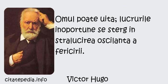 Victor Hugo - Omul poate uita; lucrurile inoportune se sterg in stralucirea oscilanta a fericirii.