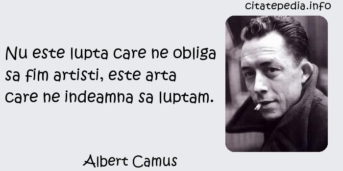 Albert Camus - Nu este lupta care ne obliga sa fim artisti, este arta care ne indeamna sa luptam.
