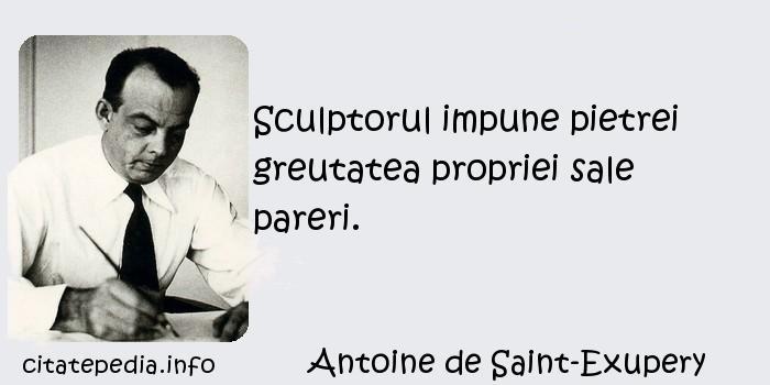 Antoine de Saint-Exupery - Sculptorul impune pietrei greutatea propriei sale pareri.