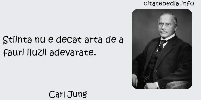 Carl Jung - Stiinta nu e decat arta de a fauri iluzii adevarate.