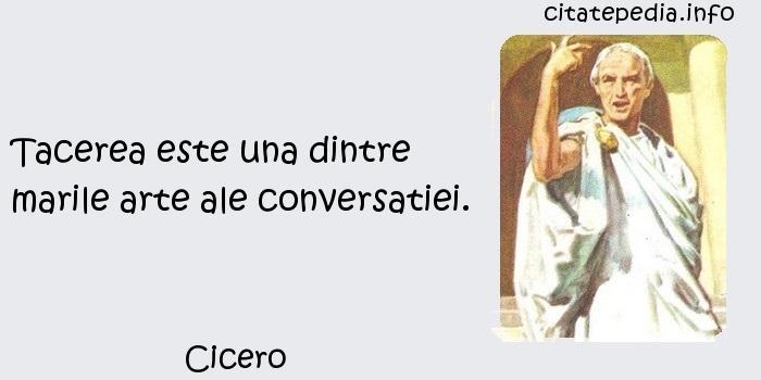 Cicero - Tacerea este una dintre marile arte ale conversatiei.