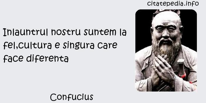Confucius - Inlauntrul nostru suntem la fel,cultura e singura care face diferenta
