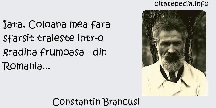 Constantin Brancusi - Iata, Coloana mea fara sfarsit traieste intr-o gradina frumoasa - din Romania...