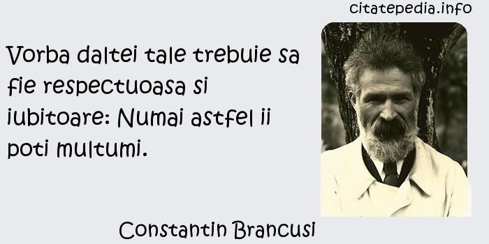 Constantin Brancusi - Vorba daltei tale trebuie sa fie respectuoasa si iubitoare: Numai astfel ii poti multumi.
