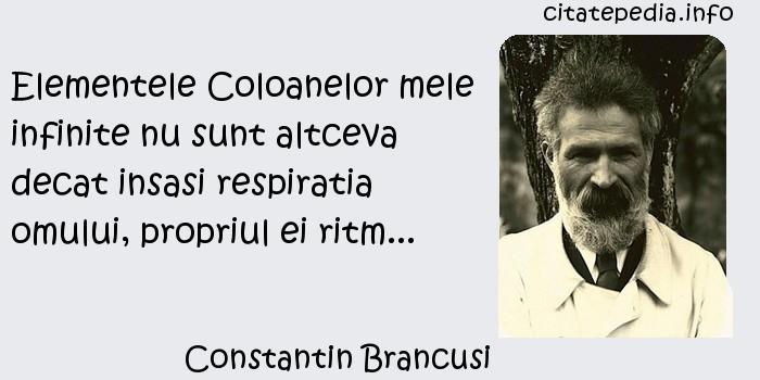 Constantin Brancusi - Elementele Coloanelor mele infinite nu sunt altceva decat insasi respiratia omului, propriul ei ritm...